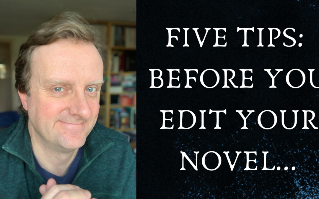 FIVE TIPS: BEFORE YOU EDIT YOUR NOVEL